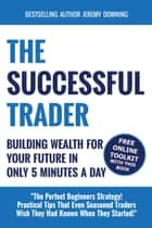 The Successful Trader: Building Wealth For Your Future In Only 5 Minutes A Day ebook de Jeremy Downing