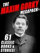 The Maxim Gorky MEGAPACK® - 61 Classic Novels and Stories ebook by Maxim Gorky, G.K. Chesterton