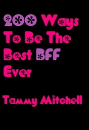 200 Ways To Be The Best BFF Ever - Best Friends Forever, #3 ebook by Tammy Mitchell
