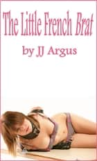 The Little French Brat ebook by JJ Argus