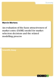 An evaluation of the fuzzy attractiveness of market entry (FAME) model for market selection decisions and the related modelling process ebook by Marvin Mertens