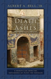 Death in the Ashes - A Fourth Case from the Notebooks of Pliny the Younger ebook by Albert A. Bell,Jr.