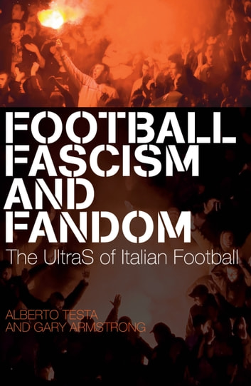 Football, Fascism and Fandom - The UltraS of Italian Football ebook by Alberto Testa,Gary Armstrong