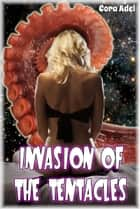 Invasion of the Tentacles ebook by Cora Adel