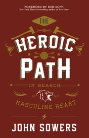 The Heroic Path - In Search of the Masculine Heart ebook by John Sowers,Bob Goff