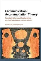 Communication Accommodation Theory - Negotiating Personal Relationships and Social Identities across Contexts ebook by Howard Giles