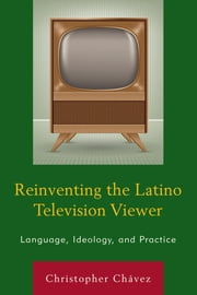 Reinventing the Latino Television Viewer - Language, Ideology, and Practice ebook by Christopher Chávez