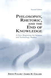 Philosophy, Rhetoric, and the End of Knowledge - A New Beginning for Science and Technology Studies ebook by Steve Fuller,James H. Collier