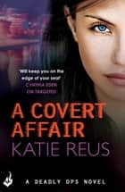 A Covert Affair: Deadly Ops 5 (A series of thrilling, edge-of-your-seat suspense) ebook by Katie Reus