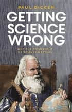 Getting Science Wrong - Why the Philosophy of Science Matters ebook by Dr Paul Dicken