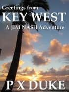 Greetings from Key West - Jim Nash Adventure #3 ebook by P X Duke
