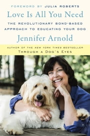 Love Is All You Need - The Revolutionary Bond-Based Approach to Educating Your Dog ebook by Jennifer Arnold,Julia Roberts