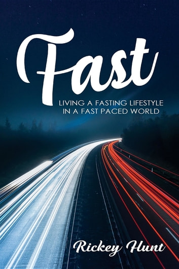 Fast - Living A Fasted Lifestyle In A Fast Paced World ebook by Rickey Hunt