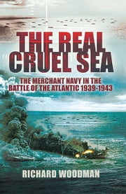 The Real Cruel Sea - The Merchant Navy in the Battle of the Atlantic 1939-1943 ebook by Richard Woodman