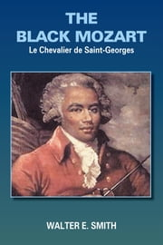 THE BLACK MOZART - Le Chevalier De Saint-Georges ebook by Walter E. Smith