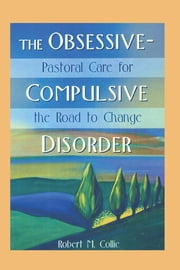 The Obsessive-Compulsive Disorder - Pastoral Care for the Road to Change ebook by Robert Collie,Harold G Koenig