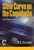 Slow Curve on the Coquihalla - A Hunter Rayne Highway Mystery ebook by R.E. Donald