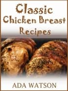 Classic Chicken Breast Recipes ebook by Ada Watson