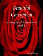 Beautiful Corruption: Corruption of the Heart Novel Book 2 ebook by Jessica Manson