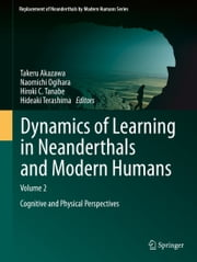 Dynamics of Learning in Neanderthals and Modern Humans Volume 2 - Cognitive and Physical Perspectives ebook by Takeru Akazawa,Naomichi Ogihara,Hiroki C Tanabe,Hideaki Terashima