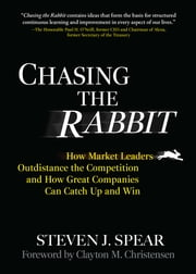 Chasing the Rabbit - How Market Leaders Outdistance the Competition and How Great Companies Can Catch Up and Win, Foreword by Clay Christensen ebook by Steven Spear