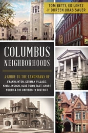 Columbus Neighborhoods - A Guide to the Landmarks of Franklinton, German Village, King-Lincoln, Olde Town East, Short North and the University District ebook by Tom Betti,Doreen Uhas Sauer,Ed Lentz