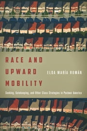 Race and Upward Mobility - Seeking, Gatekeeping, and Other Class Strategies in Postwar America ebook by Elda María Román