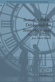 Statistics, Public Debate and the State, 1800–1945 - A Social, Political and Intellectual History of Numbers ebook by Jean-Guy Prévost, Jean-Pierre Beaud