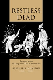 Restless Dead - Encounters between the Living and the Dead in Ancient Greece ebook by Sarah Iles Johnston