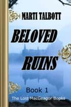 Beloved Ruins, Book 1 - The Lost MacGreagor Books ebook by Marti Talbott