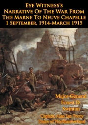 Eye Witness's Narrative Of The War From The Marne To Neuve Chapelle 1 September, 1914-March 1915 [Illustrated Edition] ebook by Major-General Ernest D. Swinton,Captain Alan Ian Percy Duke of Northumberland