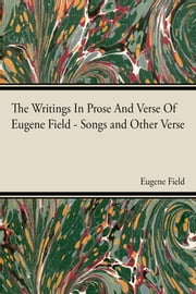 The Writings In Prose And Verse Of Eugene Field ebook by Eugene Field