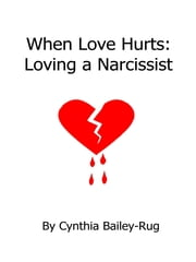 When Love Hurts: Loving a Narcissist ebook by Cynthia Bailey-Rug