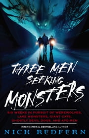 Three Men Seeking Monsters - Six Weeks in Pursuit of Werewolves, Lake Monsters, Giant Cats, Ghostly Devil Dogs, and Ape-Men ebook by Nick Redfern