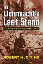 The Wehrmacht's Last Stand - The German Campaigns of 1944-1945 ebook by