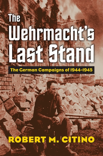 The Wehrmacht's Last Stand - The German Campaigns of 1944-1945 eBook by Robert M. Citino