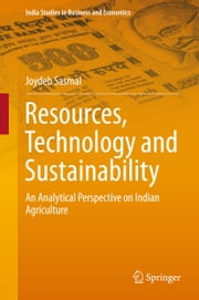 Resources, Technology and Sustainability - An Analytical Perspective on Indian Agriculture ebook by Joydeb Sasmal
