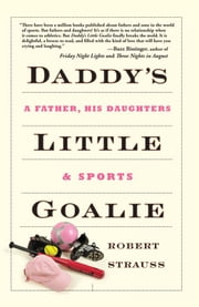 Daddy's Little Goalie - A Father, His Daughters, and Sports ebook by Robert Strauss