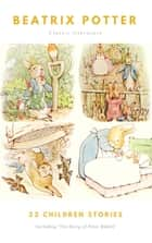 The Ultimate Beatrix Potter Collection - (22 Children's Books With Complete Original Illustrations): The Tale of Peter Rabbit, The Tale of Jemima Puddle-Duck, ... Moppet, The Tale of Tom Kitten and more ebook by Beatrix Potter