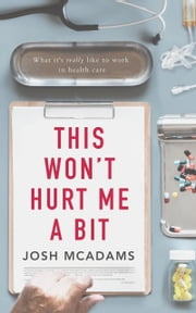 This Won't Hurt Me A Bit - What it's really like to work in health care ebook by Josh McAdams