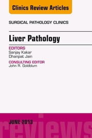 Liver Pathology, An Issue of Surgical Pathology Clinics, ebook by Sanjay Kakar,Dhanpat Jain