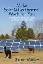 Make Solar & Geothermal Work for You: Harness the Sun and Earth to Power Your Lifestyle ebook by SandSPublishing