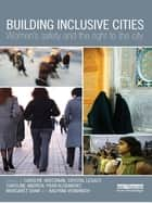 Building Inclusive Cities - Women's Safety and the Right to the City ebook by Carolyn Whitzman, Crystal Legacy, Caroline Andrew,...