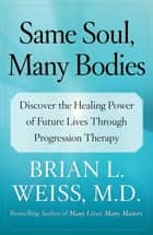 Same Soul, Many Bodies - Discover the Healing Power of Future Lives through Progression Therapy ebook by Brian L. Weiss, M.D.