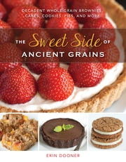 The Sweet Side of Ancient Grains: Decadent Whole Grain Brownies, Cakes, Cookies, Pies, and More ebook by Erin Dooner