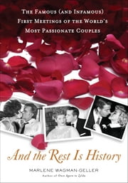 And the Rest Is History - The Famous (and Infamous) First Meetings of the World's Most Passionate Couples ebook by Marlene Wagman-Geller