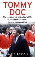 Tommy Doc - The Controversial and Colourful Life of One of Football's Most Dominant Personalities ebook by David Tossell