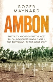 Ambon - The Truth About One of the Most Brutal POW Camps in World War II and the Triumph of the Aussie Spirit ebook by Roger Maynard