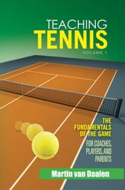 Teaching Tennis Volume 1 - The Fundamentals of the Game (For Coaches, Players, and Parents) ebook by Martin van Daalen