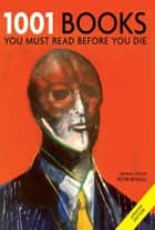 1001 Books You Must Read Before You Die - You Must Read Before You Die ebook by Peter Boxall